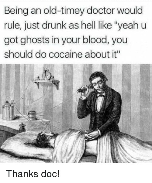 """Doctor, Drunk, and Cocaine: Being an old-timey doctor would  rule, just drunk as hell like """"yeahu  got ghosts in your blood, you  should do cocaine about it"""" Thanks doc!"""