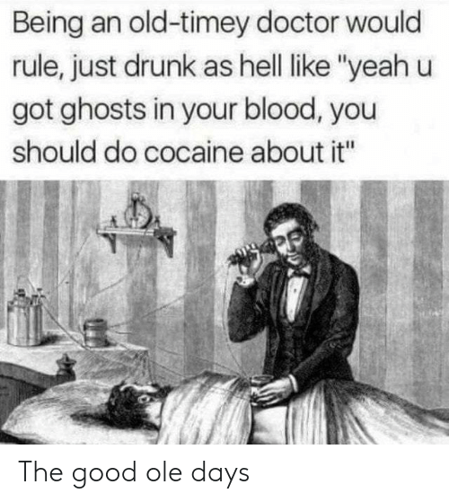 "old timey: Being an old-timey doctor would  rule, just drunk as hell like ""yeah u  got ghosts in your blood, you  should do cocaine about it"" The good ole days"