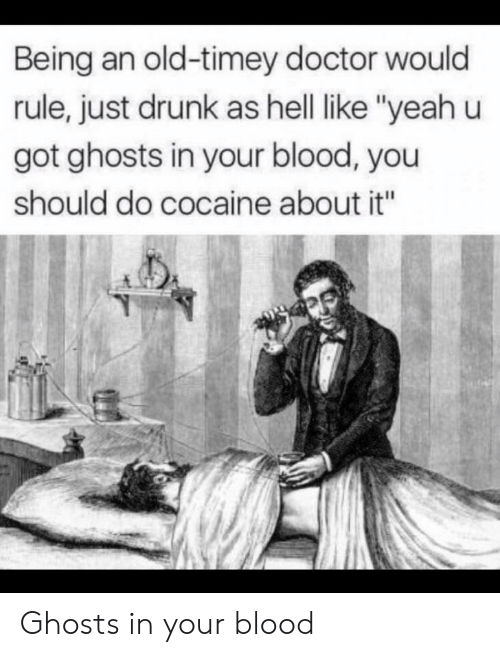 "old timey: Being an old-timey doctor would  rule, just drunk as hell like ""yeah u  got ghosts in your blood, you  should do cocaine about it"" Ghosts in your blood"
