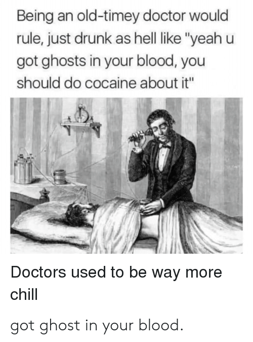 "old timey: Being an old-timey doctor would  rule, just drunk as hell like ""yeah u  got ghosts in your blood, you  should do cocaine about it""  Doctors used to be way more  chill got ghost in your blood."