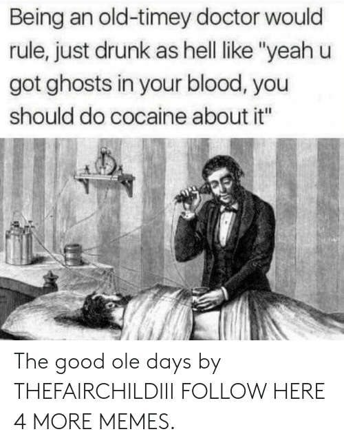 "old timey: Being an old-timey doctor would  rule, just drunk as hell ike ""yeah u  got ghosts in your blood, you  should do cocaine about it"" The good ole days by THEFAIRCHILDIII FOLLOW HERE 4 MORE MEMES."
