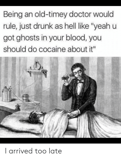 "old timey: Being an old-timey doctor would  rule, just drunk as hell like ""yeah u  got ghosts in your blood, you  should do cocaine about it"" I arrived too late"