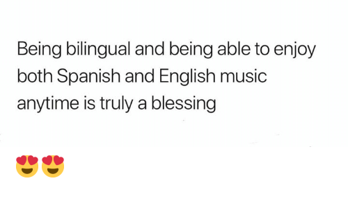 Memes, Music, and Spanish: Being bilingual and being able to enjoy  both Spanish and English music  anytime is truly a blessing 😍😍
