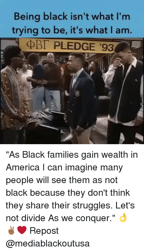 """America, Memes, and Black: Being black isn't what I'm  trying to be, it's what I am.  PLEDGE '93 """"As Black families gain wealth in America I can imagine many people will see them as not black because they don't think they share their struggles. Let's not divide As we conquer."""" 👌✌🏾❤️ Repost @mediablackoutusa"""