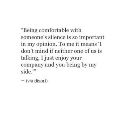 "Silence Is: ""Being comfortable with  someone's silence is so important  in my opinion. To me it means 'I  don't mind if neither one of us is  talking, I just enjoy your  company and you being by my  side.""  35  (via disort)"