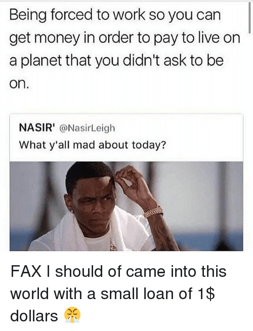 faxe: Being forced to work so you carn  get money in order to pay to live on  a planet that you didn't ask to be  on  NASIR' @NasirLeigh  What y'all mad about today? FAX I should of came into this world with a small loan of 1$ dollars 😤