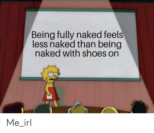 Shoes, Naked, and Irl: Being fully naked feels  less naked than being  naked with shoes on Me_irl