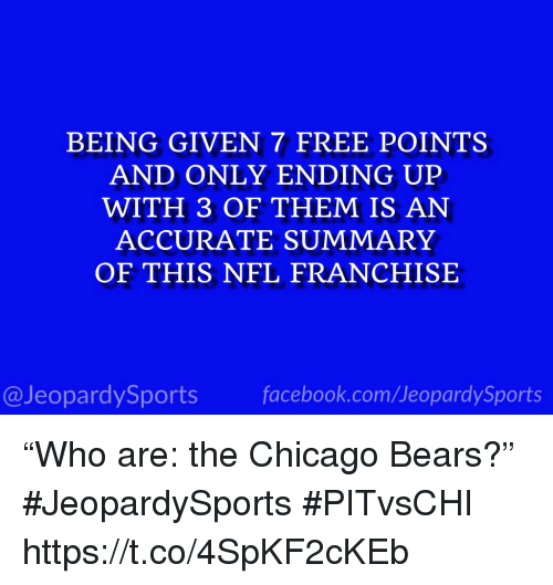 "Chicago, Chicago Bears, and Nfl: BEING GIVEN 7 FREE POINTS  AND ONLY ENDING UP  WITH 3 OF THEM IS AN  ACCURATE SUMMARY  OF THIS NFL FRANCHISE  @JeopardySportsfacebook.com/JeopardySports ""Who are: the Chicago Bears?"" #JeopardySports #PITvsCHI https://t.co/4SpKF2cKEb"