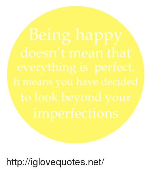 Happy, Http, and Mean: Being happy  doesn't mean that  everything is perfect  It means you have decided  to look beyond your  imperfections http://iglovequotes.net/