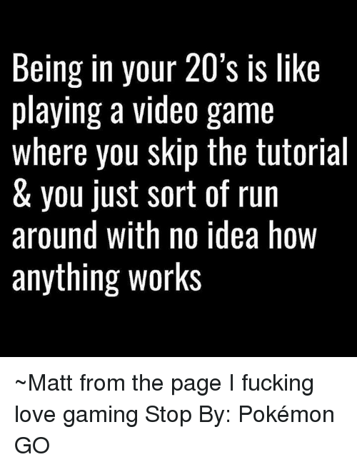 love game: Being in your 20's is like  playing a video game  where you skip the tutorial  & you just sort of run  around with no idea hoW  anything works ~Matt from the page I fucking love gaming Stop By: Pokémon GO