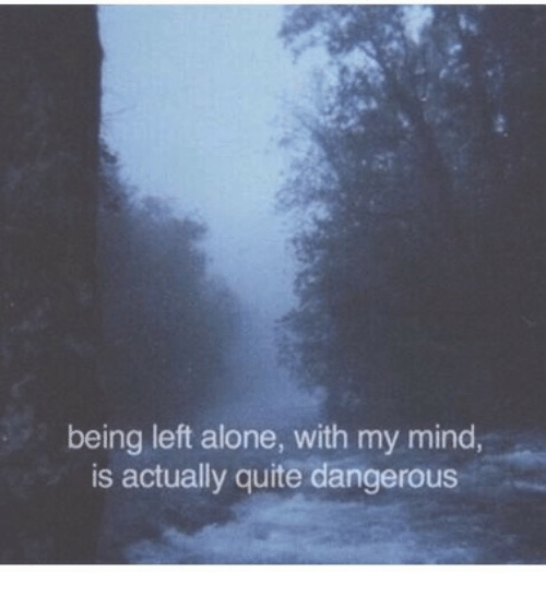 Being Alone, Quite, and Mind: being left alone, with my mind,  is actually quite dangerous