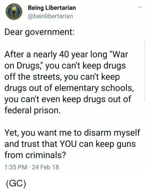 "Drugs, Guns, and Memes: Being Libertarian  @beinlibertarian  Dear government:  After a nearly 40 year long ""War  on Drugs,"" you can't keep drugs  off the streets, you can't keep  drugs out of elementary schools,  you can't even keep drugs out of  federal prison.  Yet, you want me to disarm myself  and trust that YOU can keep guns  from criminals?  1:35 PM 24 Feb 18 (GC)"