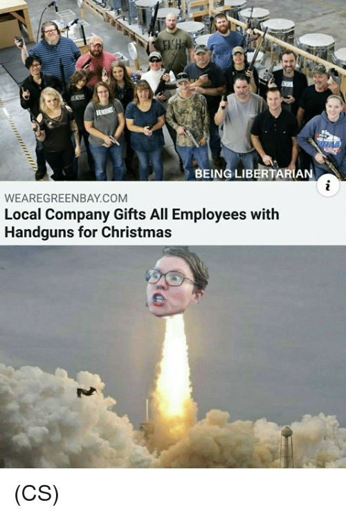 Christmas, Memes, and Libertarian: BEING LIBERTARIAN  WEAREGREENBAY.COM  Local Company Gifts All Employees with  Handguns for Christmas (CS)