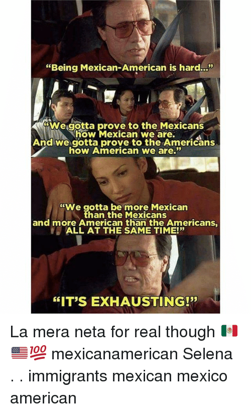 """Memes, American, and Mexico: """"Being Mexican-American is hard..!""""  We.gotta prove to the Mexicans  how Mexican we are.  And we gotta prove to the Americans  how American we are.""""  """"We gotta be more Mexican  han the Mexicans  and more American than the Americans  ALL AT THE SAME TIME!""""  35  """"IT'S EXHAUSTING!"""" La mera neta for real though 🇲🇽🇺🇸💯 mexicanamerican Selena . . immigrants mexican mexico american"""