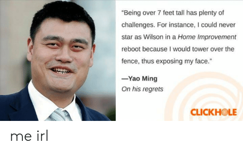 """Home Improvement: """"Being over 7 feet tall has plenty of  challenges. For instance, I could never  star as Wilson in a Home Improvement  reboot because I would tower over the  fence, thus exposing my face.""""  -Yao Ming  On his regrets  CLICKHOLE me irl"""