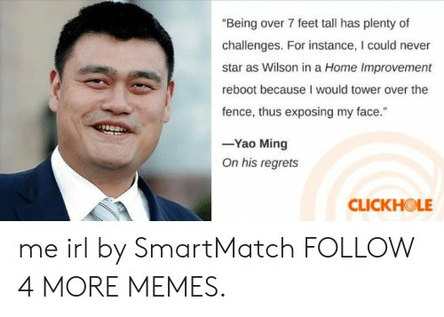 """Home Improvement: """"Being over 7 feet tall has plenty of  challenges. For instance, I could never  star as Wilson in a Home Improvement  reboot because I would tower over the  fence, thus exposing my face.""""  -Yao Ming  On his regrets  CLICKHOLE me irl by SmartMatch FOLLOW 4 MORE MEMES."""