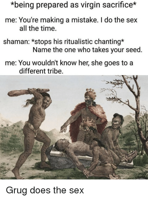 tribe: *being prepared as virgin sacrifice*  me: You're making a mistake. I do the sex  shaman: *stops his ritualistic chanting*  me: You wouldn't know her, she goes to a  all the time.  Name the one who takes your seed  different tribe Grug does the sex