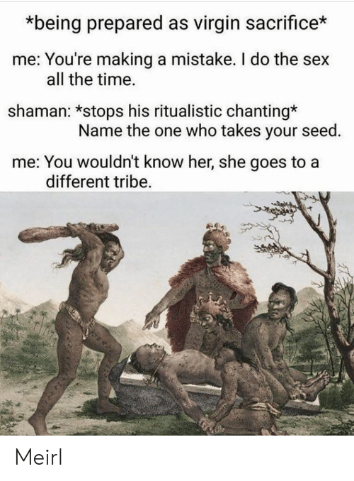 tribe: *being prepared as virgin sacrifice*  me: You're making a mistake. I do the sex  shaman: *stops his ritualistic chanting*  me: You wouldn't know her, she goes to a  all the time.  Name the one who takes your seed.  different tribe. Meirl