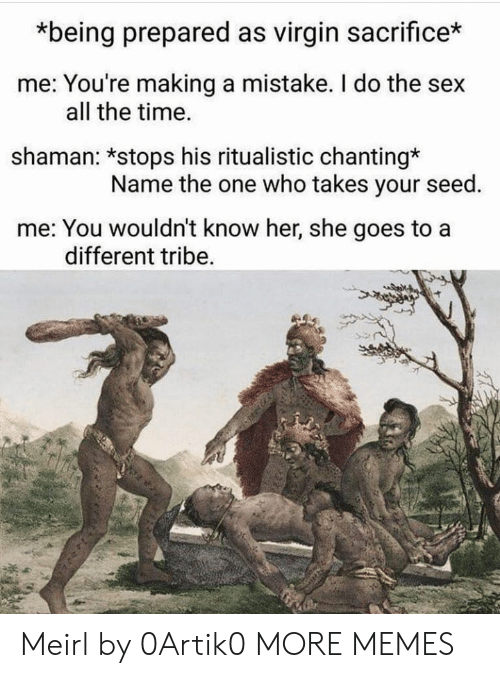 tribe: *being prepared as virgin sacrifice*  me: You're making a mistake. I do the sex  all the time.  shaman: *stops his ritualistic chanting*  Name the one who takes your seed.  me: You wouldn't know her, she goes to a  different tribe Meirl by 0Artik0 MORE MEMES