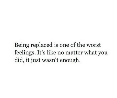 The Worst, One, and Did: Being replaced is one of the worst  feelings. It's like no matter what you  did, it just wasn't enough.