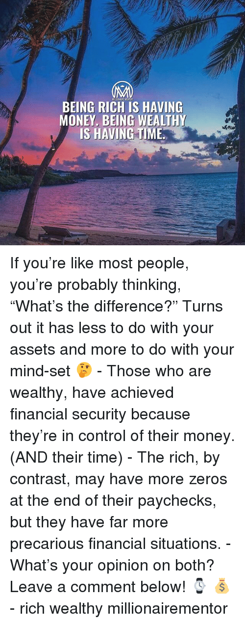 "Being rich: BEING RICH IS HAVING  MONEY. BEING WEALTHY  IS HAVING TIME If you're like most people, you're probably thinking, ""What's the difference?"" Turns out it has less to do with your assets and more to do with your mind-set 🤔 - Those who are wealthy, have achieved financial security because they're in control of their money. (AND their time) - The rich, by contrast, may have more zeros at the end of their paychecks, but they have far more precarious financial situations. - What's your opinion on both? Leave a comment below! ⌚️ 💰 - rich wealthy millionairementor"