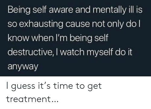 treatment: Being self aware and mentally ill is  so exhausting cause not only dol  know when I'm being self  destructive, I watch myself do it  anyway I guess it's time to get treatment…