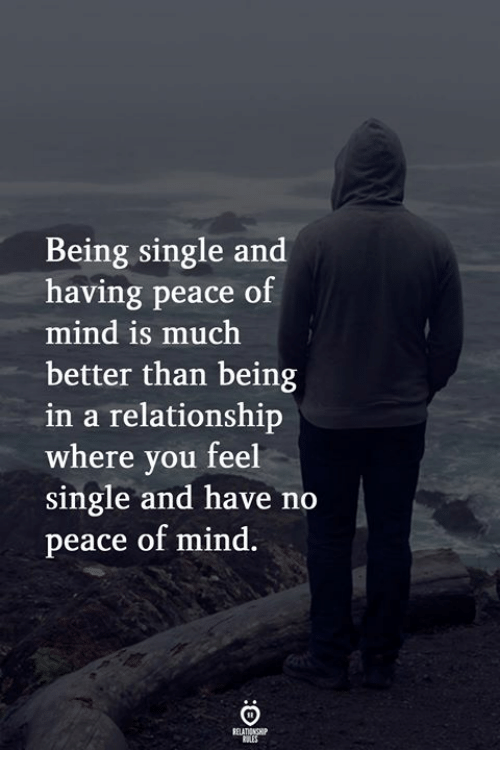peace of mind: Being single and  having peace of  mind is much  better than being  in a relationship  where you feel  single and have no  peace of mind