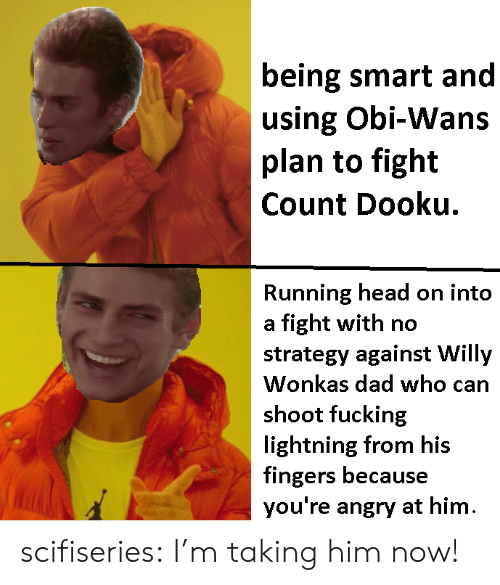 Smartly: being smart and  using Obi-Wans  plan to fight  Count Dooku.  Running head on into  a fight with no  strategy against Willy  Wonkas dad who can  shoot fucking  lightning from his  fingers because  you're angry at hinm scifiseries:  I'm taking him now!