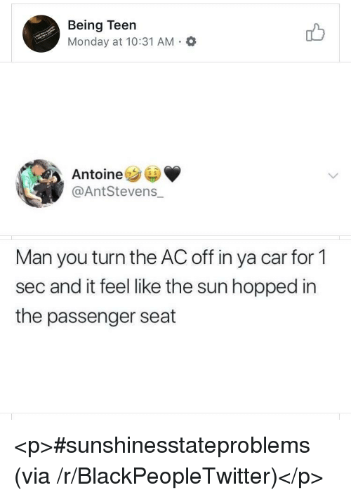 Blackpeopletwitter, Monday, and Sun: Being Teen  Monday at 10:31 AM.O  Antoine  @AntStevens_  Man you turn the AC off in ya car for 1  sec and it feel like the sun hopped in  the passenger seat <p>#sunshinesstateproblems (via /r/BlackPeopleTwitter)</p>