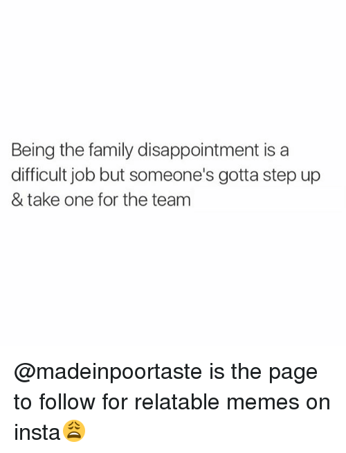 Family, Memes, and Relatable: Being the family disappointment is a  difficult job but someone's gotta step up  & take one for the team @madeinpoortaste is the page to follow for relatable memes on insta😩
