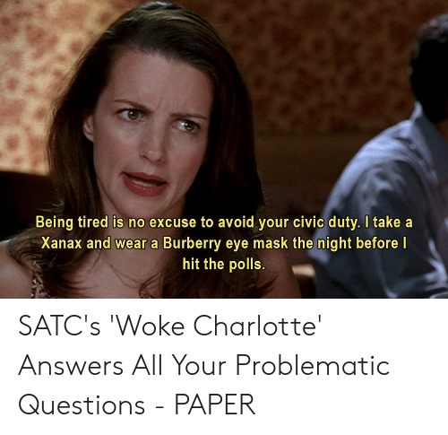 Xanax, Charlotte, and Problematic: Being tired is no excuse to avoid your civic duty. I take a  Xanax and wear a Burberry eye mask the night before I  hit the polls. SATC's 'Woke Charlotte' Answers All Your Problematic Questions - PAPER
