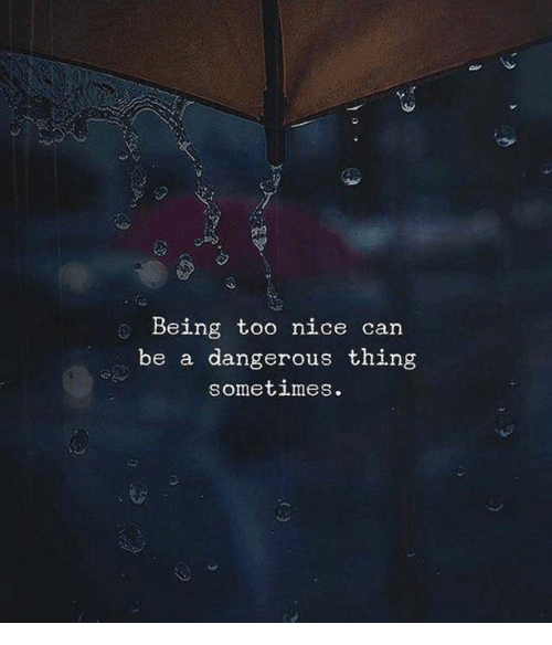 Dangerous Thing: Being too nice can  be a dangerous thing  sometimeS.