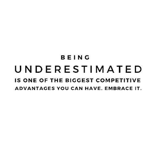 Competitive: BEING  UNDERESTIMATED  IS ONE OF THE BIGGEST COMPETITIVE  ADVANTAGES YOU CAN HAVE. EMBRACE IT