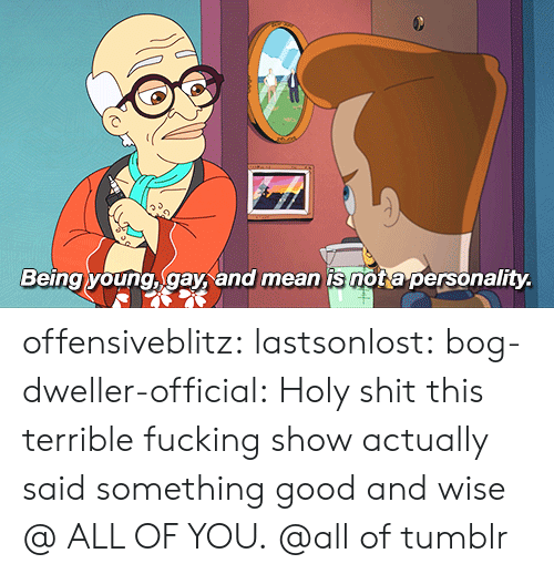 nota: Being young, gay, and mean is nota personality. offensiveblitz: lastsonlost:   bog-dweller-official:  Holy shit this terrible fucking show actually said something good and wise   @ ALL OF YOU.   @all of tumblr