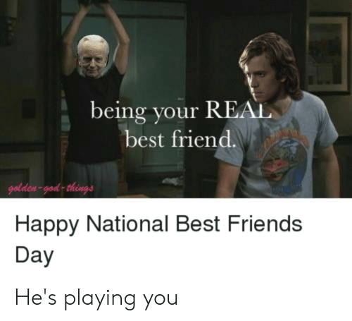 best friends day: being your REAL  best friend.  golden-god things  Happy National Best Friends  Day He's playing you