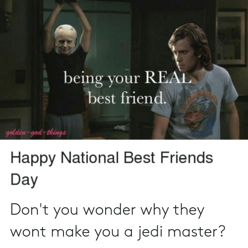 best friends day: being your REAL  best friend.  golden-god things  Happy National Best Friends  Day Don't you wonder why they wont make you a jedi master?