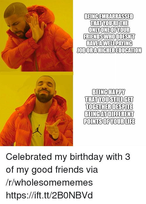 Birthday, Friends, and Life: BEINGIEMBARRASSED  THAT YOURETHE  ONLYONEOFYOUR  FRIENDS WHO DOESNT  HAVEA WELLPAYI  OBORA HIGHEREDUCATION  BEINGHAPPY  THAT YOUSTILLGET  TOGETHERDESPITE  BEINGAT DIFFERENT  POINTS OFYOUR LIFE Celebrated my birthday with 3 of my good friends via /r/wholesomememes https://ift.tt/2B0NBVd