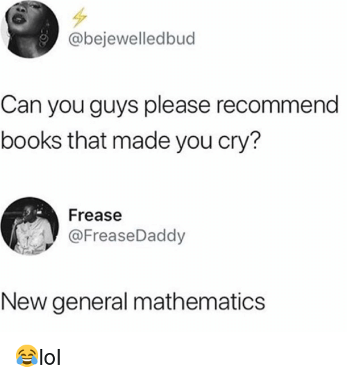 Books, Memes, and Mathematics: @bejewelledbud  Can you guys please recommend  books that made you cry?  Frease  @FreaseDaddy  New general mathematics 😂lol
