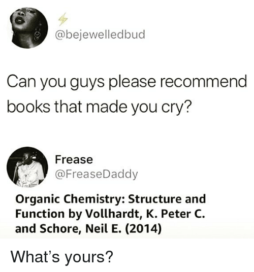 Books, Memes, and 🤖: @bejewelledbud  Can you guys please recommend  books that made you cry?  Frease  @FreaseDaddy  Organic Chemistry: Structure and  Function by Vollhardt, K. Peter C.  and Schore, Neil E. (2014) What's yours?