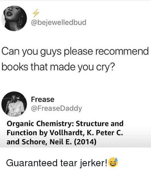 Books, Memes, and 🤖: @bejewelledbud  Can you guys please recommend  books that made you cry?  Frease  @FreaseDaddy  Organic Chemistry: Structure and  Function by Vollhardt, K. Peter C.  and Schore, Neil E. (2014) Guaranteed tear jerker!😅