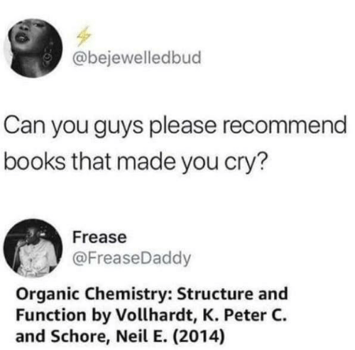 Books, Chemistry, and Can: @bejewelledbud  Can you guys please recommend  books that made you cry?  Frease  @FreaseDaddy  Organic Chemistry: Structure and  Function by Vollhardt, K. Peter C  and Schore, Neil E. (2014)
