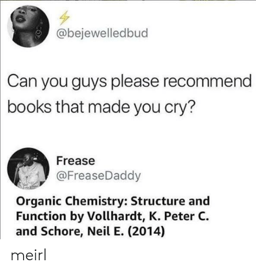 Books, MeIRL, and Chemistry: @bejewelledbud  Can you guys please recommend  books that made you cry?  Frease  @FreaseDaddy  Organic Chemistry: Structure and  Function by Vollhardt, K. Peter C  and Schore, Neil E. (2014) meirl