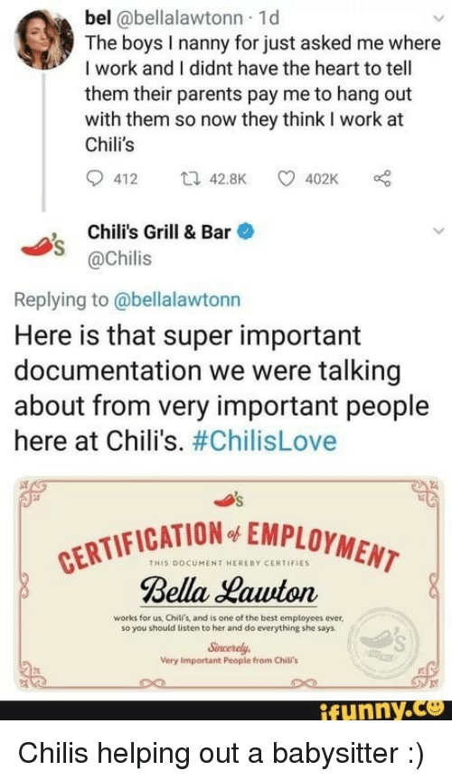 Chilis, Parents, and Work: bel @bellalawtonn 1d  The boys I nanny for just asked me where  I work and I didnt have the heart to tell  them their parents pay me to hang out  with them so now they think I work at  Chili's  412 42.8K 402K  Chili's Grill & Bar  @Chilis  Replying to @bellalawtonn  Here is that super important  documentation we were talking  about from very important people  here at Chili's. #ChilisLove  CATION EMPLOYMENT  THIS DOCUMENT HEREBY CERTIFIES  Bella Hawton  works for us, Chili's, and is one of the best employees ever  so you should listen to her and do everything she says  Sncerely  Very Important People from Chili's  ifunny.ce Chilis helping out a babysitter :)