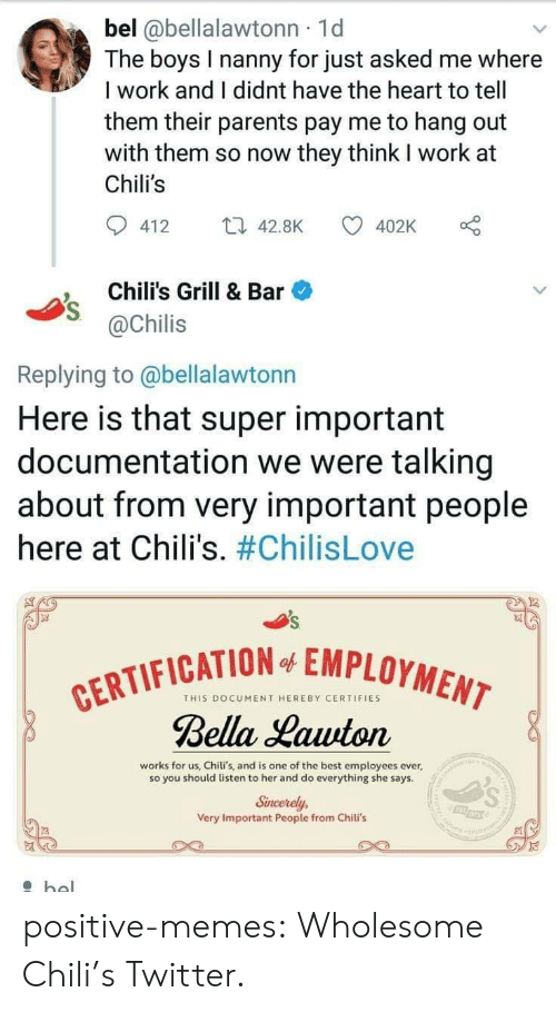 Chilis, Memes, and Parents: bel @bellalawtonn 1d  The boys I nanny for just asked me where  I work and I didnt have the heart to tell  them their parents pay me to hang out  with them so now they think I work at  Chili's  412 4.8K  402K o  Chili's Grill & Bar  @Chilis  Replying to @bellalawtonn  Here is that super important  documentation we were talking  about from very important people  here at Chili's. #ChilisLove  FICATION EMPLOYMEN  THIS DOCUMENT HEREBY CERTIFIES  Bella Lauuton  works for us, Chili's, and is one of the best employees ever,  so you should listen to her and do everything she says  Sincerely,  Very Important People from Chili's positive-memes:  Wholesome Chili's Twitter.