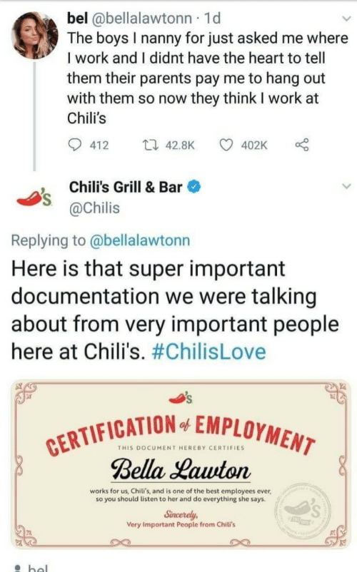 chilis: bel @bellalawtonn 1d  The boys I nanny for just asked me where  I work and I didnt have the heart to tell  them their parents pay me to hang out  with them so now they think I work at  Chili's  412  42.8K 4  402K  , Chili's Grill & Bar  @Chilis  Replying to @bellalawtonn  Here is that super important  documentation we were talking  about from very important people  here at Chili's. #ChilisLove  FICATION EMPLOYMEM  THIS DOCUMENT HEREBY CERTIFIES  Bella Hauton  works for us, Chili's, and is one of the best employees ever  so you should listen to her and do everything she says  Sincerely  Very Important People from Chili's  rs