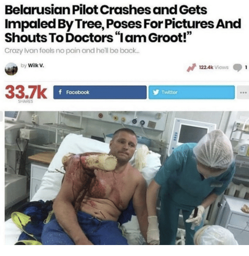 "Crazy, Facebook, and Twitter: Belarusian Pilot Crashes and Gets  Impaled By Tree, Poses For Pictures And  Shouts To Doctors ""Iam Groot!""  Crazy lvan feels no pain and he'll be back.  03  by Wilk V.  122.4k Viows  33.7k  f Facebook  Twitter  SHARES"