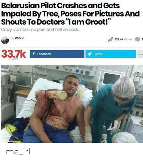 "Crazy, Facebook, and Twitter: Belarusian Pilot Crashes and Gets  Impaled By Tree, Poses For Pictures And  Shouts To Doctors ""lam Groot!""  Crazy Ivan feels no pain and he'll be back.  03  by Wilk v.  122.4k Viows  33.7k  f Facebook  Twitter  SHARES me_irl"