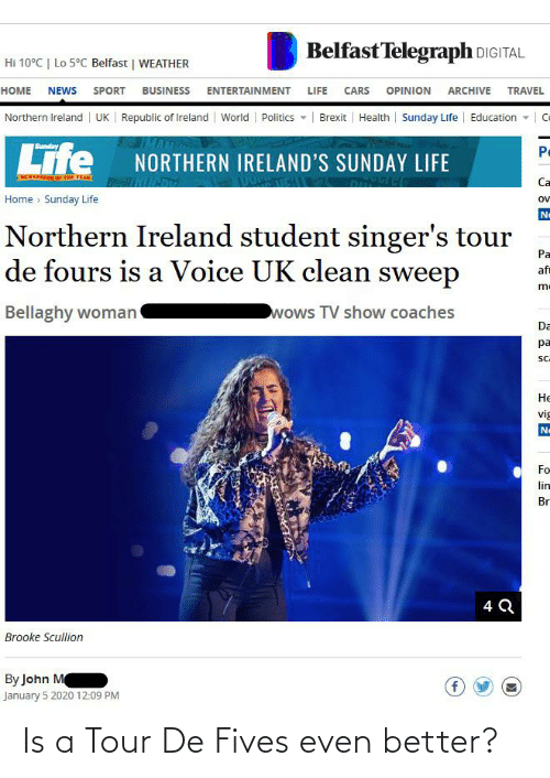Telegraph: Belfast Telegraph DIGITAL  Hi 10°C   Lo 5°C Belfast   WEATHER  HOME NEWS SPORT BUSINESS ENTERTAINMENT LIFE CARS  OPINION  ARCHIVE TRAVEL  Northern Ireland  UK   Republic of Ireland  Politics -   Brexit   Health   Sunday Life  Education -   Ce  World  Life  Sunday  Po  NORTHERN IRELAND'S SUNDAY LIFE  -  EWSPAPTR OF THE VEAR  Ca  Home » Sunday Life  ov  No  Northern Ireland student singer's tour  de fours is a Voice UK clean sweep  Pa  af  m-  wows TV show coaches  Bellaghy woman  Da  pa  SC.  Не  vig  Ne  Fo  lin  Br  4 Q  Brooke Scullion  By John M  January 5 2020 12:09 PM Is a Tour De Fives even better?