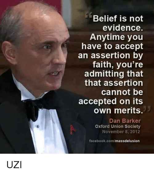 Delusion: Belief is not  evidence.  Anytime you  have to accept  an assertion by  faith, you're  admitting that  that assertion  cannot be  accepted on its  own merits  Dan Barker  Oxford Union Society  November 8, 2012  facebook.com/  mass delusion UZI