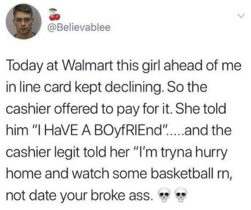 "Ass, Basketball, and Walmart: @Believablee  Today at Walmart this girl ahead of me  in line card kept declining. So the  cashier offered to pay for it. She told  him ""I HaVE A BOyfRIEnd""...and the  cashier legit told her ""I'm tryna hurry  home and watch some basketball rn,  not date your broke ass."